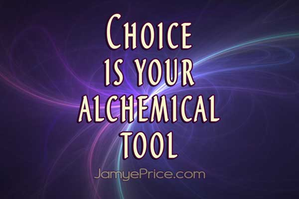 Choice is Your Alchemical Tool by Jamye Price