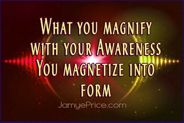 What you magnify with your awareness You magnetize into form by Jamye Price