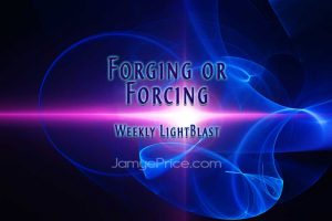 Forging or Forcing Weekly LIghtBlast by Jamye Price