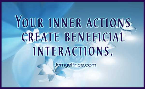 Your inner actions create beneficial interactions by Jamye Price