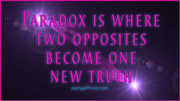 Paradox Is Where Two Opposites Become One New Truth by Jamye Price