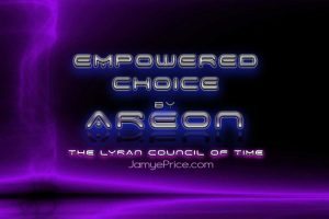 Empowered Choice Areon Lyra Channeling by Jamye Price