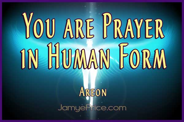 You Are Prayer in Human Form Areon Channeling by Jamye Price