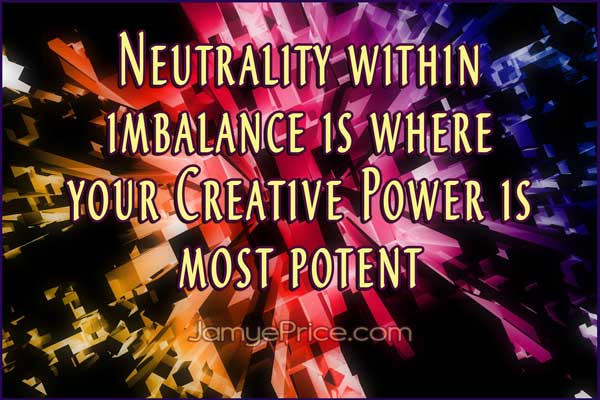 Neutrality within Imbalance is where your Creative Power is Most Potent by Jamye Price